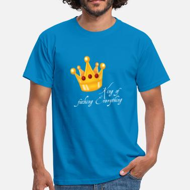 Fuck King King of fucking Everything King gift idea - Men's T-Shirt