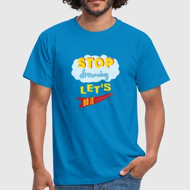 Stop dreaming lets do it - Männer T-Shirt
