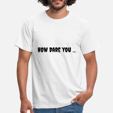 How Dare you ... - Men's T-Shirt