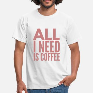 all i need is coffee. kaffee spruch. - Männer T-Shirt