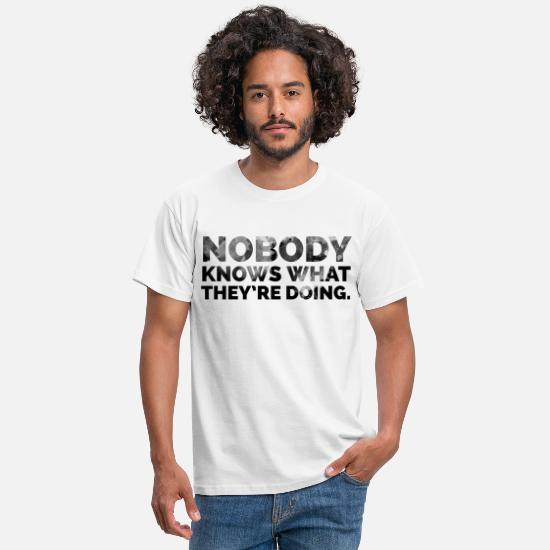 Arbeit T-Shirts - Nobody knows what they're doing. - Männer T-Shirt Weiß