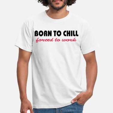 Born Born to chill-forced to work - Männer T-Shirt