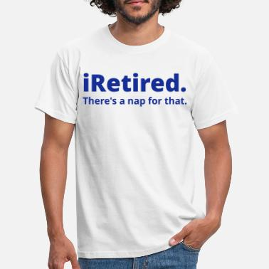 Retired I'm retired there's a nap for that - Men's T-Shirt