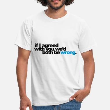 Sayings if I agreed with you we'd both be wrong - Men's T-Shirt