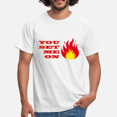 Set Fire You set me on Fire - Men's T-Shirt