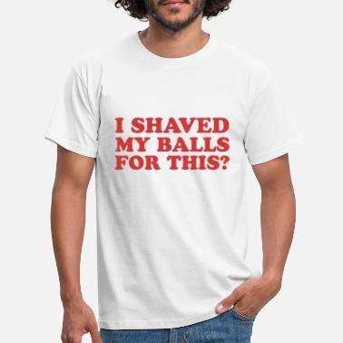 Balls I shaved my balls for this? - Men's T-Shirt