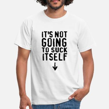 Obscene It's not going to suck itself! - Men's T-Shirt