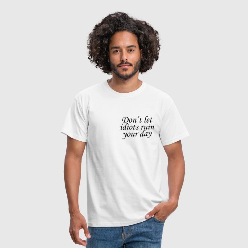 Don't let idiots ruin your day - Mannen T-shirt