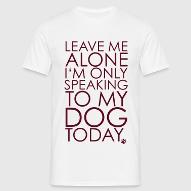 Leave me Alone, I'm only speaking to my dog today. - Männer T-Shirt