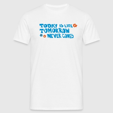 Today is life-Tomorrow never comes - Men's T-Shirt