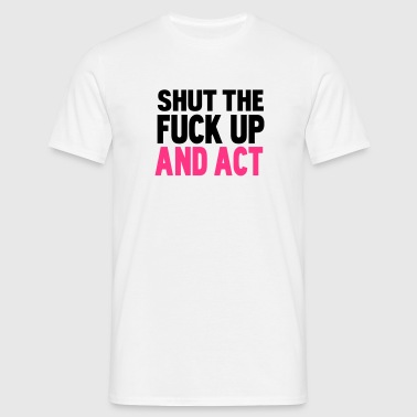 shut the fuck up and act - Men's T-Shirt