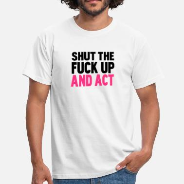 Fucked Up shut the fuck up and act - Men's T-Shirt