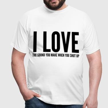 I LOVE THE SOUND YOU MAKE WHEN YOU SHUT UP - Camiseta hombre