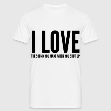 I LOVE THE SOUND YOU MAKE WHEN YOU SHUT UP - Men's T-Shirt