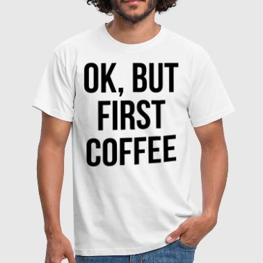 ok but first coffee - T-shirt Homme