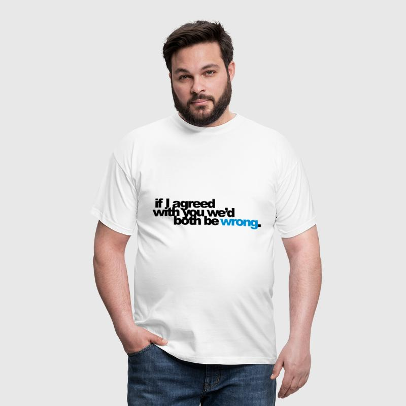 if I agreed with you we'd both be wrong - Men's T-Shirt