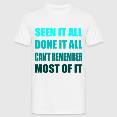 Seen it all, done it all, can't remember, most of it - Mannen T-shirt