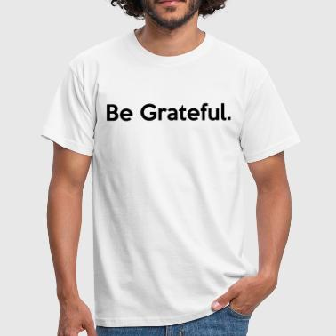 Be Grateful. Quote - Men's T-Shirt