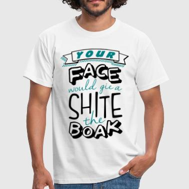 Shite Your Face Would Gie a Shite the Boak - Men's T-Shirt