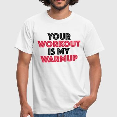 Warmup Your workout is my warmup - Mannen T-shirt