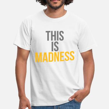 Madness This is madness - Men's T-Shirt