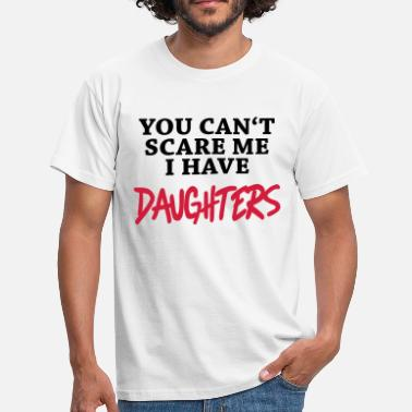 Daughters You can't scare me - I have daughters - Miesten t-paita