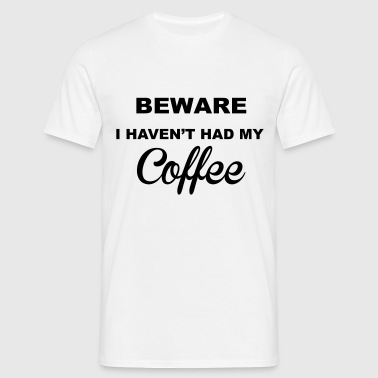 Beware Haven't Had Coffee - Men's T-Shirt