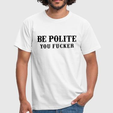 Be Polite You Fucker quote - Men's T-Shirt