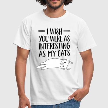 I Wish You Were As Interesting As My Cats - Mannen T-shirt
