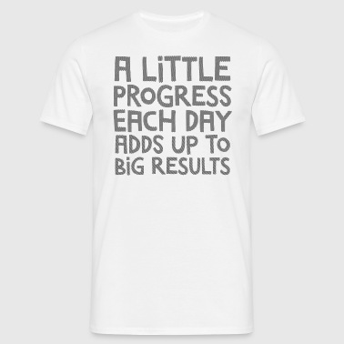A Little Progress Each Day Adds Up To Big Results - Mannen T-shirt
