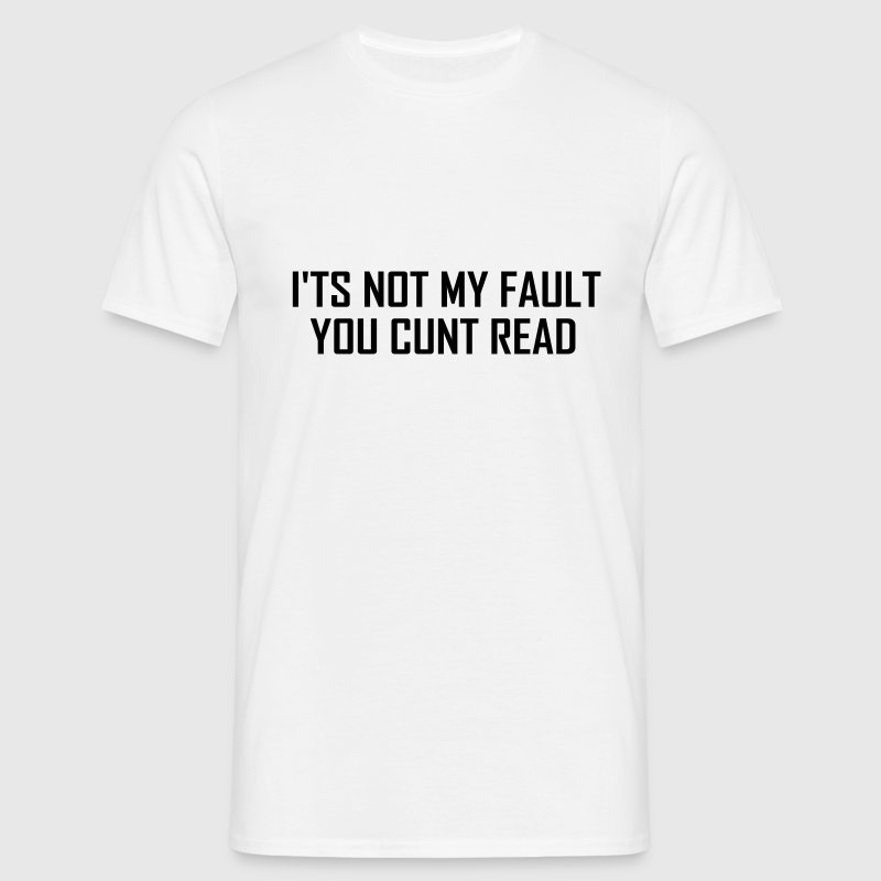 It's not my fault you cunt read - Men's T-Shirt