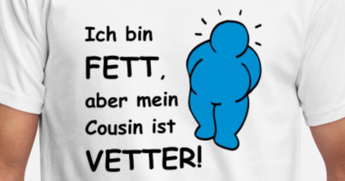 Ich bin fett, aber mein Cousin ist VETTER! von mohrakel | Spreadshirt