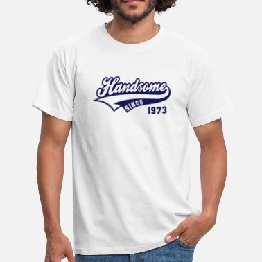Handsome Handsome SINCE 1973 - Birthday Geburtstag Anniversaire - Men's T-Shirt
