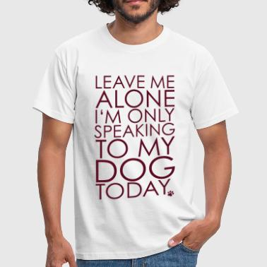 Leave me Alone, I'm only speaking to my dog today. - Men's T-Shirt