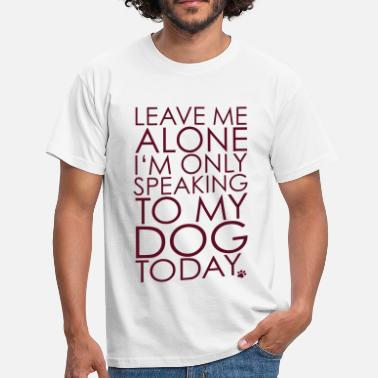 Leave me Alone, I'm only speaking to my dog today. - T-shirt Homme
