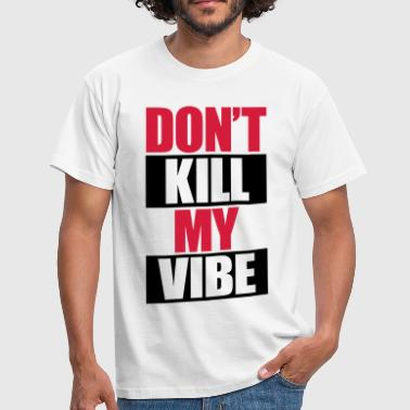 Don't Kill My Vibe - Men's T-Shirt