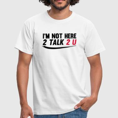 Im not here 2 talk to you - Mannen T-shirt