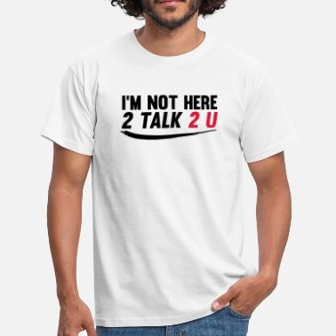 Not Here To Talk Im not here 2 talk to you - Mannen T-shirt