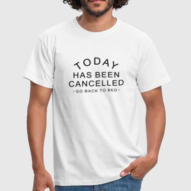 Today Has Been Cancelled go back to bed quote - Men's T-Shirt