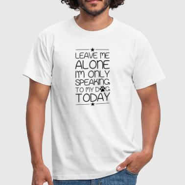 Leave me alone i'm only speaking to my dog ​​today - Men's T-Shirt