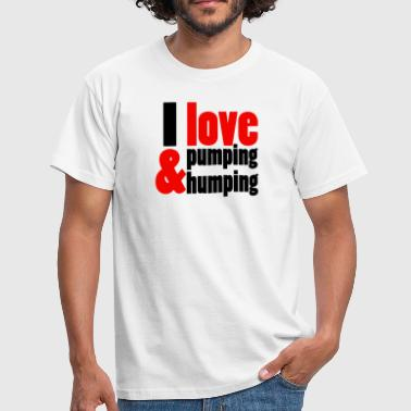 I love pumping and humping - Men's T-Shirt