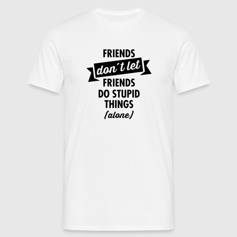 Friends don´t Let Friends Do Stupid Things (Alone) - Mannen T-shirt