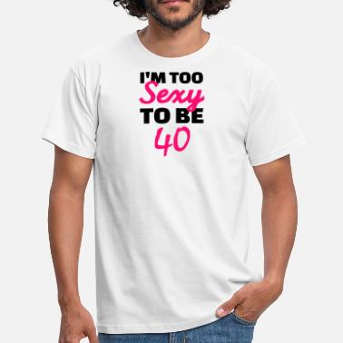 40 Years And Still Sexy I am too sexy to be 40 - Men's T-Shirt