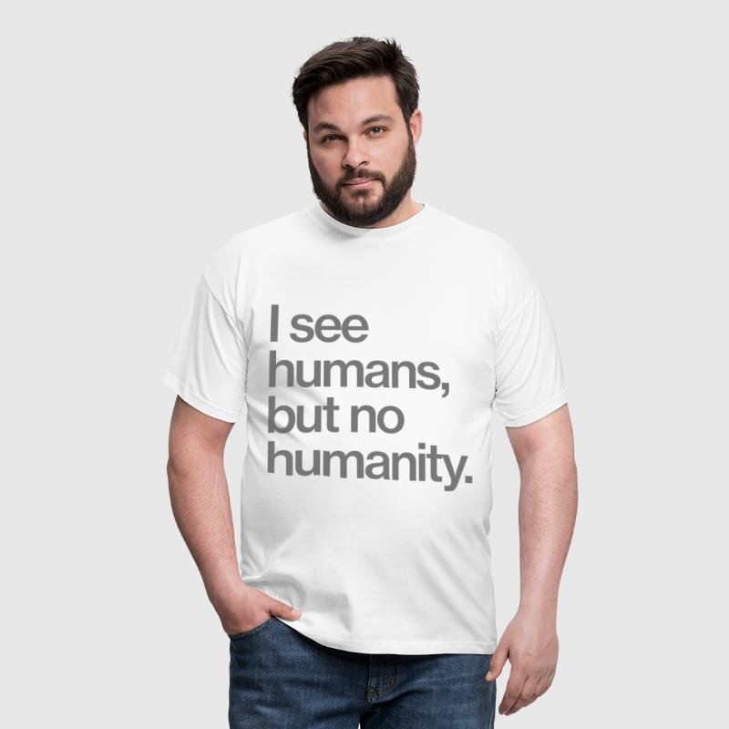 I see humans, but no humanity. - Männer T-Shirt