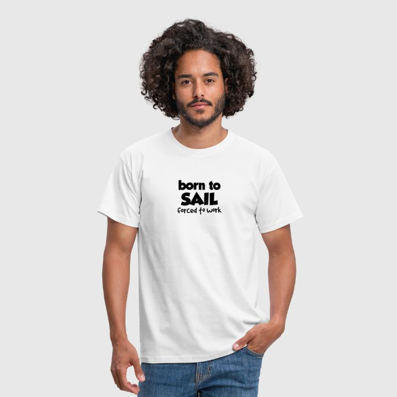 BORN TO SAIL, FORCED TO WORK - Men's T-Shirt