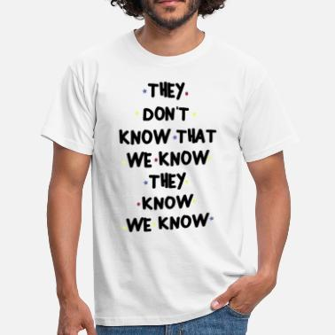Know THEY DONT KNOW THAT WE KNOW THEY KNOW WE KNOW - Men's T-Shirt