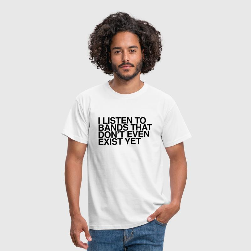 I listen to bands that don't even exist yet - Men's T-Shirt