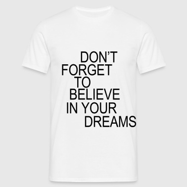 Don't forget to believe in your dreams... - Männer T-Shirt