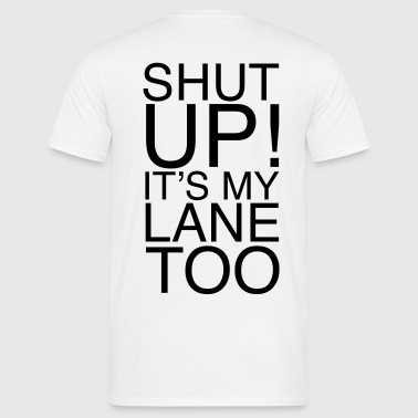 Shut Up! It's my lane too! - Männer T-Shirt