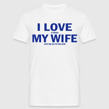 i love it when my wife lets me go to the gym - Men's T-Shirt